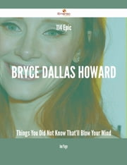 114 Epic Bryce Dallas Howard Things You Did Not Know That'll Blow Your Mind ebook by Joe Page