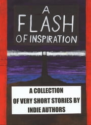 A Flash of Inspiration: A Collection of Very Short Stories by Indie Authors ebook by Helmy Kusuma