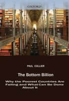 The Bottom Billion : Why the Poorest Countries are Failing and What Can Be Done About It ebook by Paul Collier
