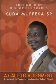 A Call to Alignment - An Apostolic & Prophetic Handbook for Today's Church ebook by Kuda Mupfeka Sr
