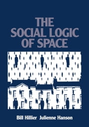 The Social Logic of Space ebook by Bill Hillier, Julienne Hanson