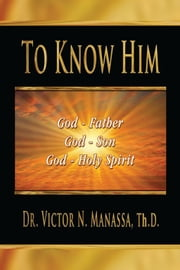 To Know Him ebook by Rev. Dr. Victor N. Manassa Th.D