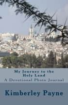 My Journey to the Holy Land: A Devotional Photo Journal ebook by Kimberley Payne