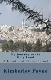 My Journey to the Holy Land: A Devotional Photo Journal ebook by Kimberley J. Payne