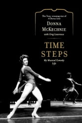 Time Steps - My Musical Comedy Life ebook by Donna McKechnie,Greg Lawrence