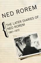 The Later Diaries of Ned Rorem - 1961–1972 ebook by Ned Rorem