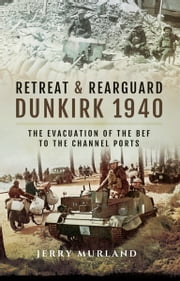 Retreat and Rearguard - Dunkirk 1940 - The Evacuation of the BEF to the Channel Ports ebook by Jerry Murland