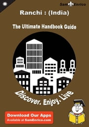 Ultimate Handbook Guide to Ranchi : (India) Travel Guide - Ultimate Handbook Guide to Ranchi : (India) Travel Guide ebook by Melissa Schmidt