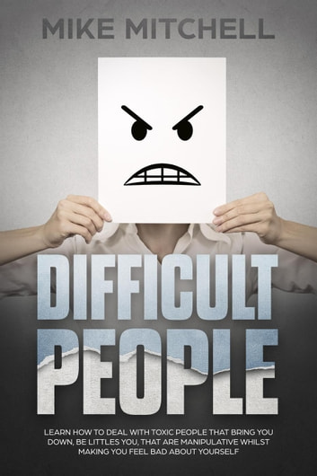 Difficult People: Learn How To Deal With Toxic People That Bring You Down, Be Littles You, That Are Manipulative Whilst Making You Feel Bad About Yourself ebook by Mike Mitchell