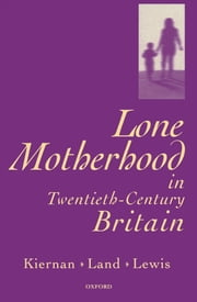 Lone Motherhood in Twentieth-Century Britain - From Footnote to Front Page ebook by Kathleen Kiernan,Hilary Land,Jane Lewis