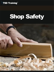 Shop Safety (Carpentry) - Includes Shop Safety Rules, Procedures, Developing a Program, Identification of Potential Hazards, and the Development of Rules and Procedures for a Successful Shop Safety Program ebook by
