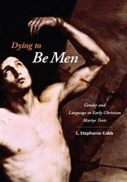 Dying to Be Men - Gender and Language in Early Christian Martyr Texts ebook by L. Stephanie Cobb