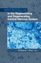 Microglia in the Regenerating and Degenerating Central Nervous System ebook by Wolfgang J. Streit