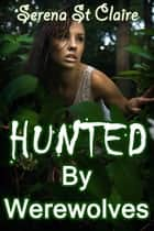 Hunted by Werewolves (Werewolf Gangbang Erotica) ebook by Serena St Claire