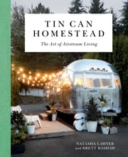 Tin Can Homestead - The Art of Airstream Living ebook by Natasha Lawyer
