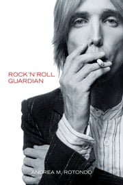 Tom Petty: Rock 'n' Roll Guardian ebook by Andrea M. Rotondo
