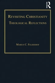 Revisiting Christianity - Theological Reflections ebook by Marius C. Felderhof