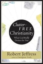 Clutter-Free Christianity ebook by Robert Jeffress