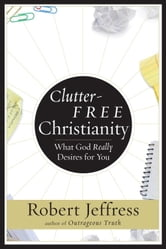 Clutter-Free Christianity - What God Really Desires for You ebook by Robert Jeffress