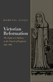 Victorian Reformation: The Fight Over Idolatry in the Church of England, 1840-1860 ebook by Dominic Janes