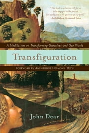 Transfiguration - A Meditation on Transforming Ourselves and Our World ebook by John Dear