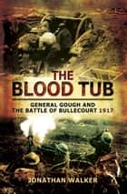 The Blood Tub - General Gough and the Battle of Bullecourt 1917 ebook by Jonathan Walker