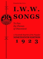 I.W.W. Songs to Fan the Flames of Discontent - A Facsimile Reprint of the Popular Nineteenth Edition 1923 ebook by Industrial Workers of the World