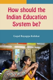 How Should the Indian Education System Be? ebook by Gopal Kolekar