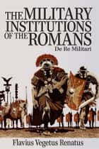 The Military Institutions of the Romans eBook by Flavius Vegetius Renatus