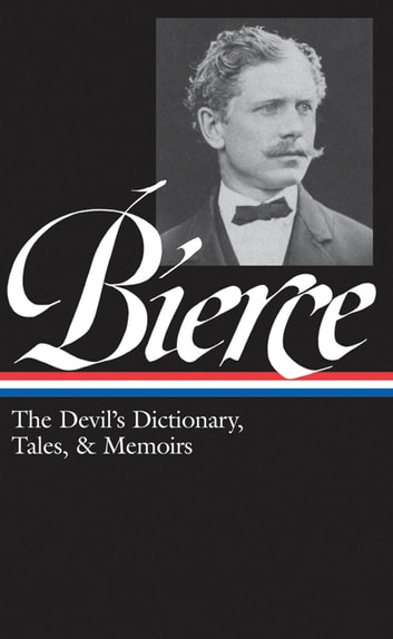 Ambrose Bierce: The Devil's Dictionary, Tales, and Memoirs - The Devil's Dictionary, Tales, and Memoirs ebook by Ambrose Bierce