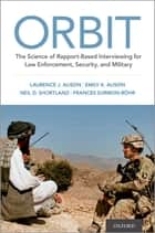 ORBIT - The Science of Rapport-Based Interviewing for Law Enforcement, Security, and Military ebook by Laurence J. Alison, Emily Alison, Neil Shortland,...