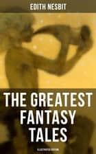The Greatest Fantasy Tales of Edith Nesbit (Illustrated Edition) - Children's Classics: The Book of Dragons, The Magic City, The Wonderful Garden, Unlikely Tales, The Psammead Trilogy, The Mouldiwarp Chronicles, The Enchanted Castle… ebook by H. R. Millar, Edith Nesbit