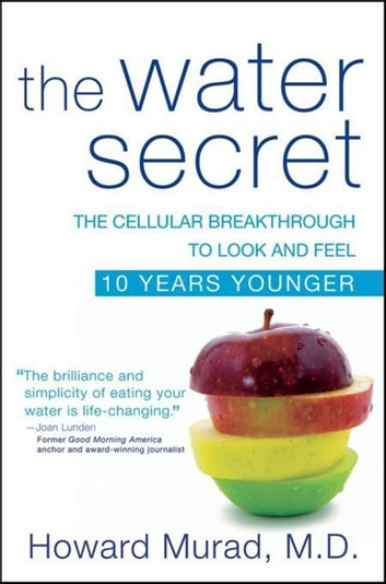 The Water Secret - The Cellular Breakthrough to Look and Feel 10 Years Younger ebook by Howard Murad M.D.