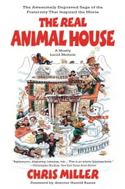 The Real Animal House - The Awesomely Depraved Saga of the Fraternity That Inspired the Movie ebook by Chris Miller