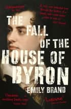 The Fall of the House of Byron - Scandal and Seduction in Georgian England ebook by Emily Brand