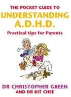 The Pocket Guide To Understanding A.D.H.D. - Practical Tips for Parents ebook by Dr Christopher Green, Dr Kit Chee