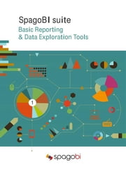 Basic Reporting & Data Exploration Tools - SpagoBI 5 - First Volume ebook by SpagoBI Labs