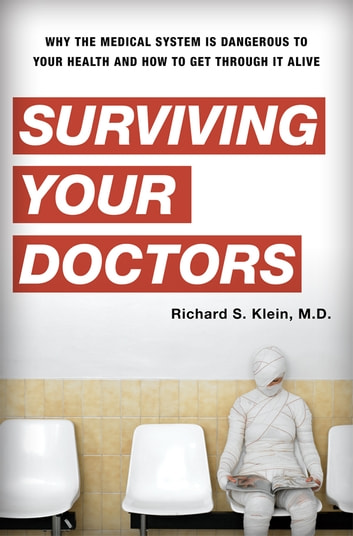 Surviving Your Doctors - Why the Medical System is Dangerous to Your Health and How to Get Through it Alive ebook by Richard S. Klein