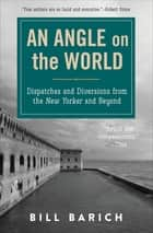 An Angle on the World - Dispatches and Diversions from the New Yorker and Beyond ebook by Bill Barich
