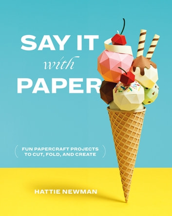 Say It With Paper - Fun papercraft projects to cut, fold and create ebook by Hattie Newman