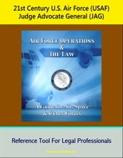 21st Century U.S. Air Force (USAF) Judge Advocate General (JAG): Air Force Operations and the Law: A Guide for Air, Space, and Cyber Forces - Reference Tool For Legal Professionals ebook by Progressive Management