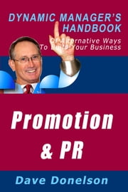 Promotion and Public Relations: The Dynamic Manager's Handbook Of Alternative Ways To Build Your Business ebook by Dave Donelson