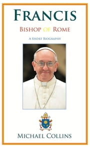Francis, Bishop of Rome: A Short Biography: Jorge Bergoglio on Heaven and Earth ebook by Fr Michael  Collins