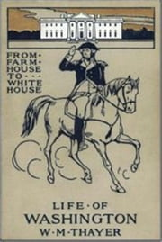 From Farm House to the White House - The Life of Washington ebook by W. M. Thayer