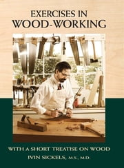 Exercises in Wood-Working - With a Short Treatise on Wood ebook by Ivin Sickels