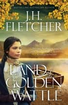 Land Of Golden Wattle ebook by J.H. Fletcher