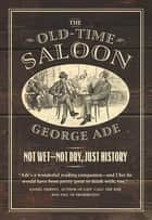 The Old-Time Saloon - Not Wet - Not Dry, Just History ebook by George Ade, Bill Savage