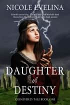 Daughter of Destiny - (Guinevere's Tale Book 1) ebook by Nicole Evelina