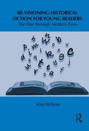 Re-visioning Historical Fiction for Young Readers - The Past through Modern Eyes ebook by Kim Wilson