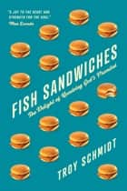 Fish Sandwiches - The Delight of Receiving God's Promises ebook by Troy Schmidt
